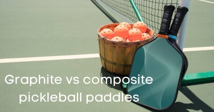 Graphite vs composite pickleball paddles